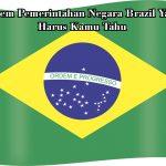 Sistem Pemerintahan Negara Brazil Yang Harus Kamu Tahu